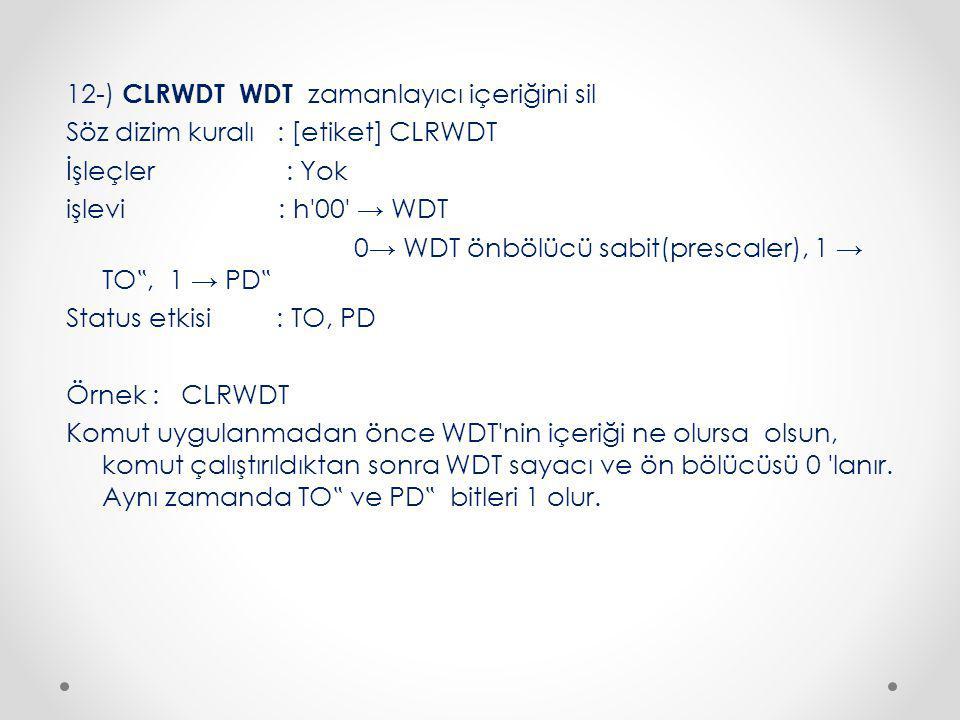 """12-) CLRWDT WDT zamanlayıcı içeriğini sil Söz dizim kuralı : [etiket] CLRWDT İşleçler : Yok işlevi : h 00 → WDT 0→ WDT önbölücü sabit(prescaler), 1 → TO"""", 1 → PD"""" Status etkisi : TO, PD Örnek : CLRWDT Komut uygulanmadan önce WDT nin içeriği ne olursa olsun, komut çalıştırıldıktan sonra WDT sayacı ve ön bölücüsü 0 lanır."""